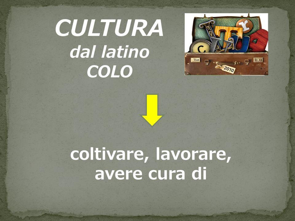 CULTURA dal latino COLO coltivare, lavorare, avere cura di