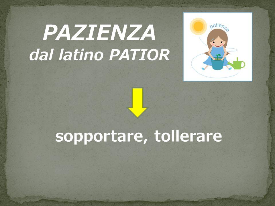 PAZIENZA dal latino PATIOR sopportare, tollerare