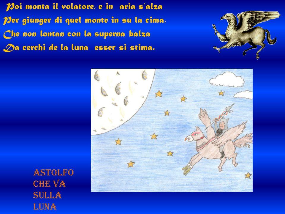 Poi monta il volatore, e in aria s'alza Per giunger di quel monte in su la cima, Che non lontan con la superna balza Da cerchi de la luna esser si stima.