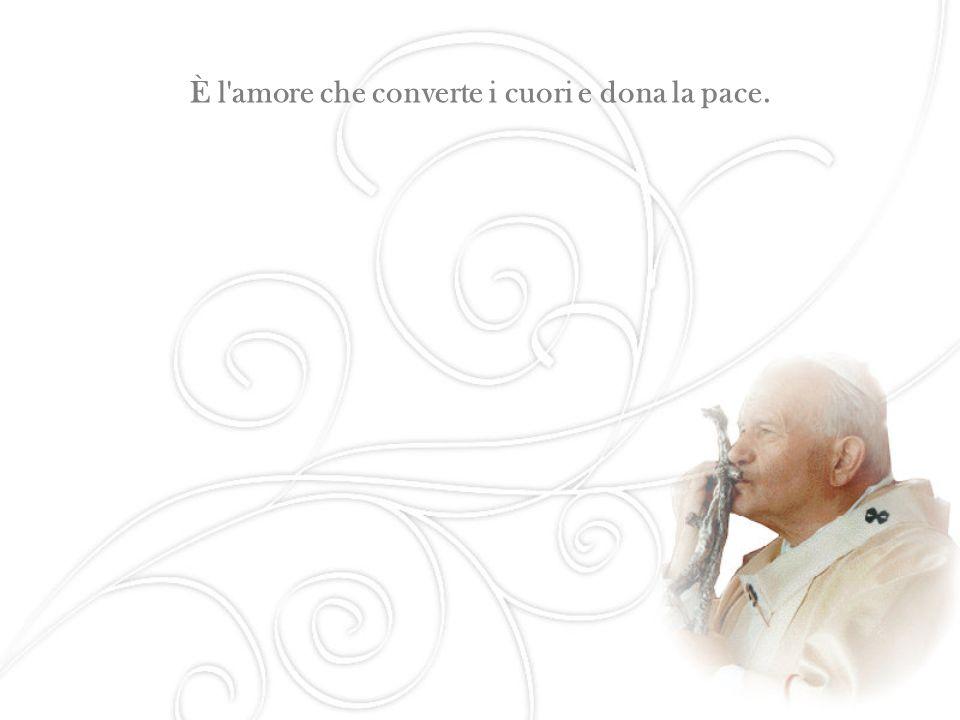 È l amore che converte i cuori e dona la pace.