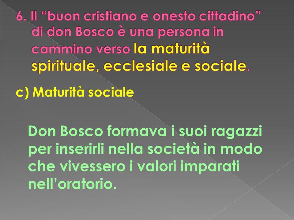 6. Il buon cristiano e onesto cittadino di don Bosco è una persona in cammino verso la maturità spirituale, ecclesiale e sociale.
