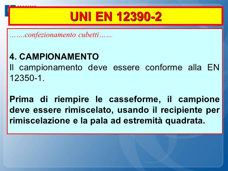 UNI EN 12390-2 …….confezionamento cubetti…… 4. CAMPIONAMENTO. Il campionamento deve essere conforme alla EN 12350-1.