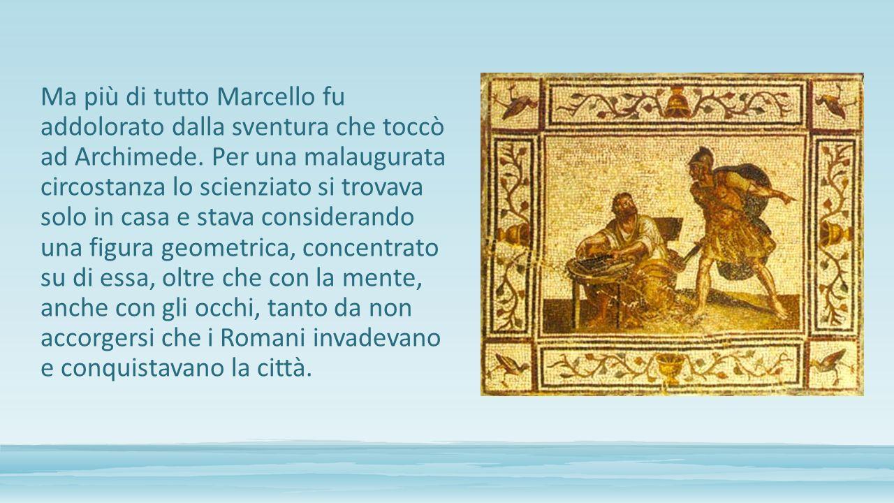 Ma più di tutto Marcello fu addolorato dalla sventura che toccò ad Archimede.