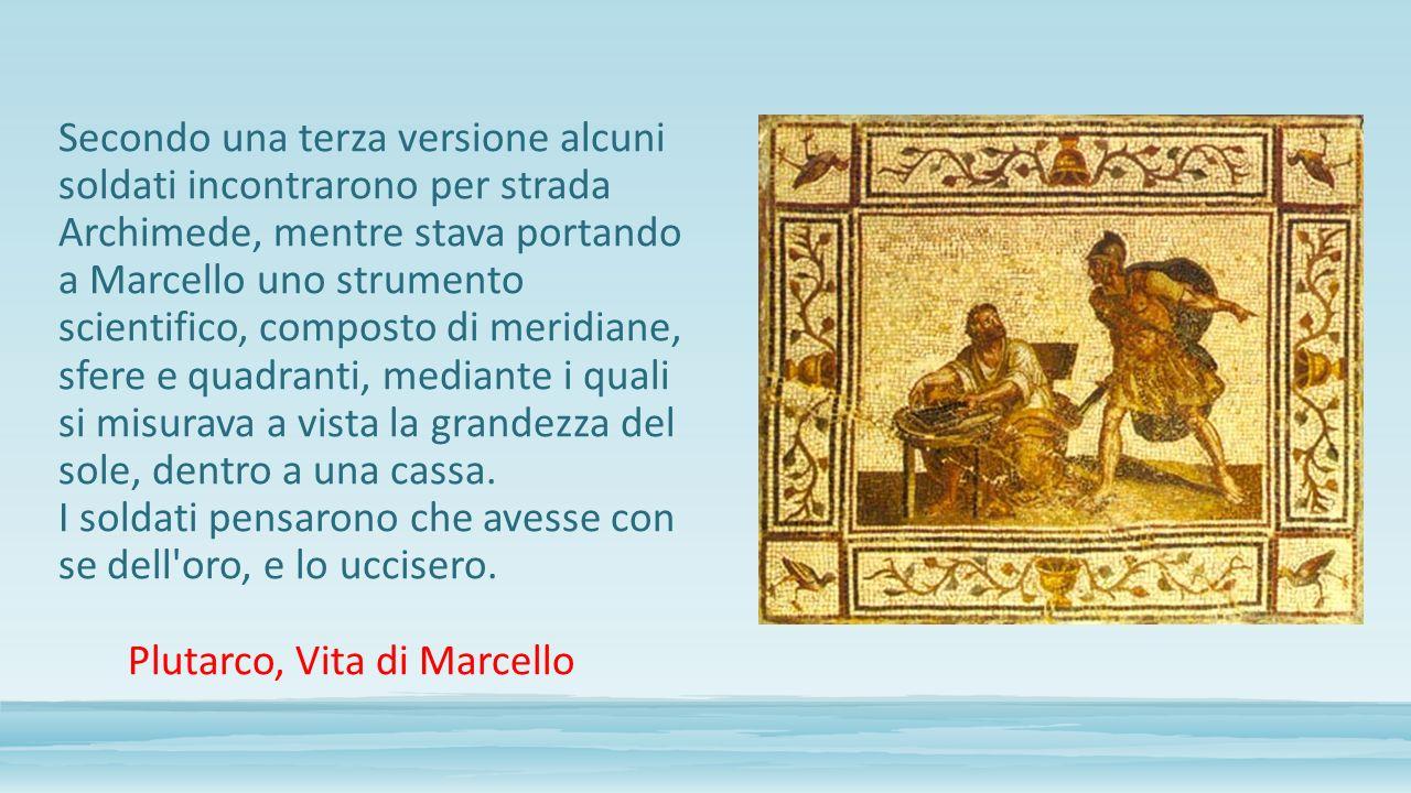 Secondo una terza versione alcuni soldati incontrarono per strada Archimede, mentre stava portando a Marcello uno strumento scientifico, composto di meridiane, sfere e quadranti, mediante i quali si misurava a vista la grandezza del sole, dentro a una cassa.