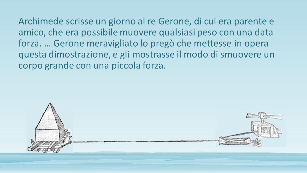 Archimede scrisse un giorno al re Gerone, di cui era parente e amico, che era possibile muovere qualsiasi peso con una data forza.
