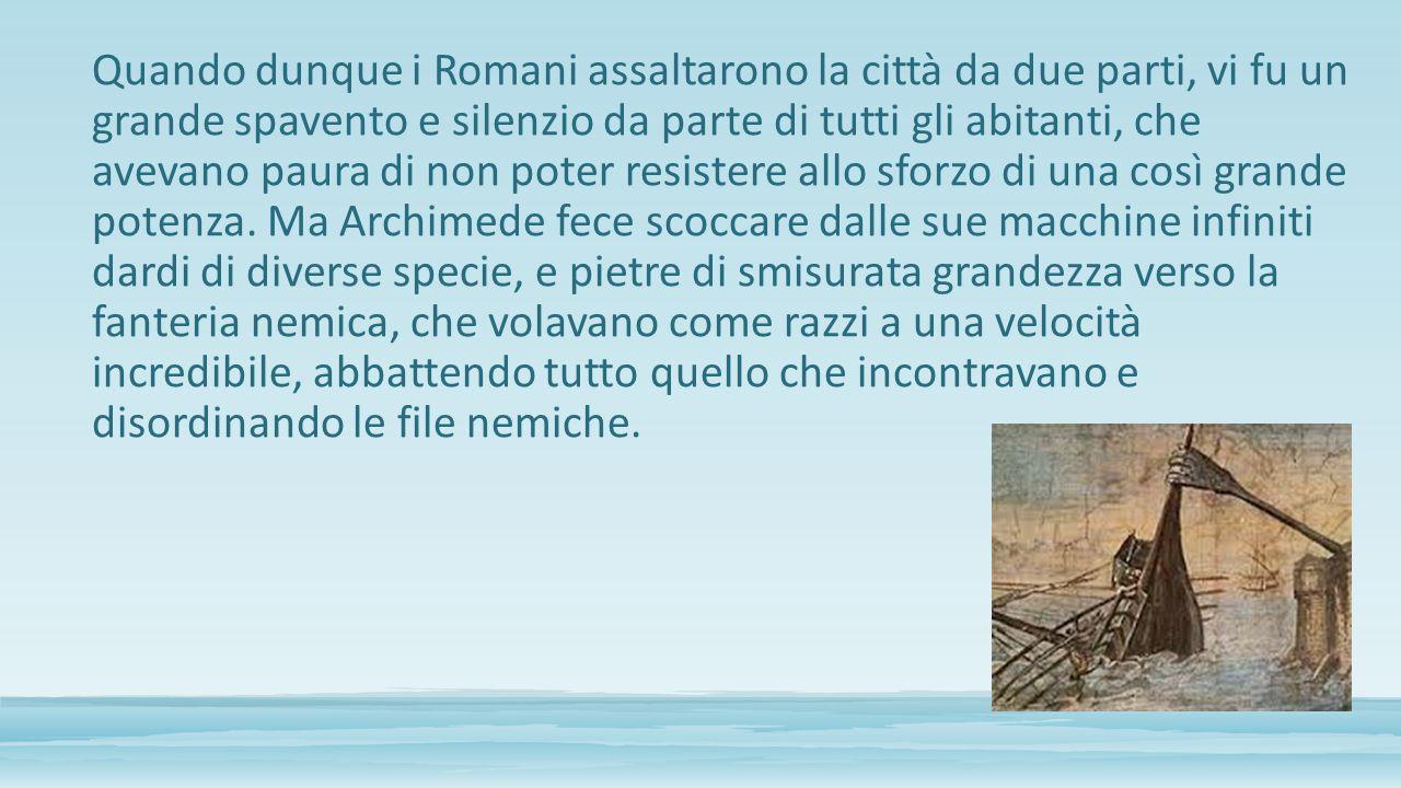Quando dunque i Romani assaltarono la città da due parti, vi fu un grande spavento e silenzio da parte di tutti gli abitanti, che avevano paura di non poter resistere allo sforzo di una così grande potenza.