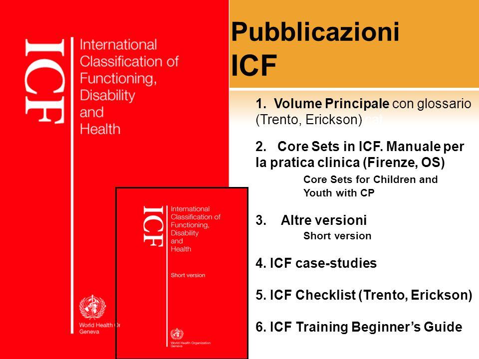 Pubblicazioni ICF 1. Volume Principale con glossario (Trento, Erickson) cat. 2. Core Sets in ICF. Manuale per la pratica clinica (Firenze, OS)