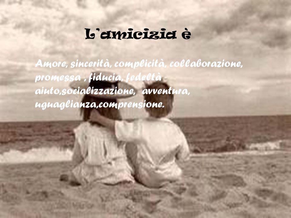 L'amicizia è Amore, sincerità, complicità, collaborazione, promessa , fiducia, fedeltà.