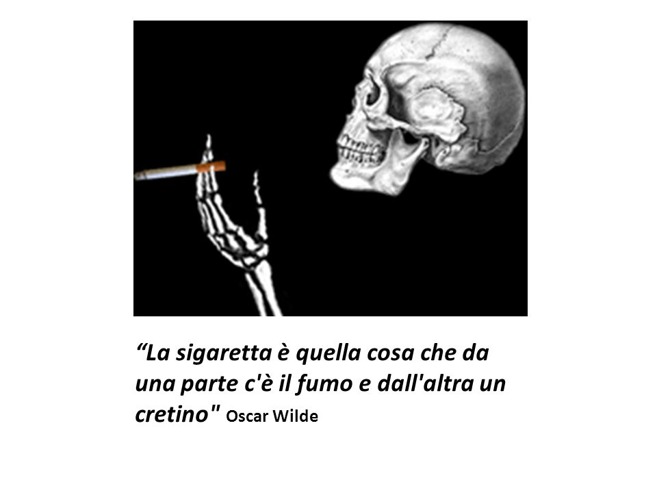 La sigaretta è quella cosa che da una parte c è il fumo e dall altra un cretino Oscar Wilde