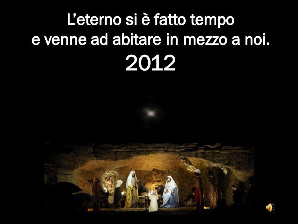 2012 L'eterno si è fatto tempo e venne ad abitare in mezzo a noi.