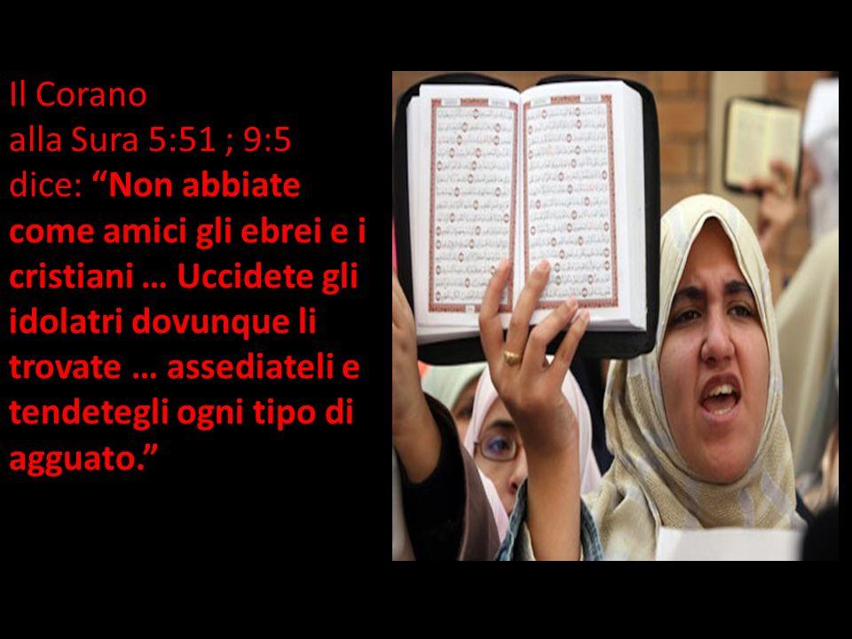 Il Corano alla Sura 5:51 ; 9:5 dice: Non abbiate come amici gli ebrei e i cristiani … Uccidete gli idolatri dovunque li trovate … assediateli e tendetegli ogni tipo di agguato.