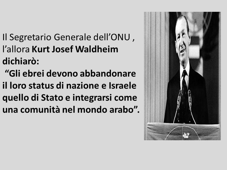 Il Segretario Generale dell'ONU , l'allora Kurt Josef Waldheim dichiarò: Gli ebrei devono abbandonare il loro status di nazione e Israele quello di Stato e integrarsi come una comunità nel mondo arabo .