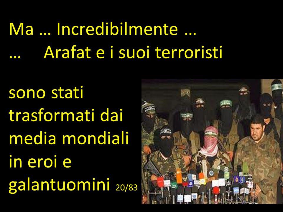 Ma … Incredibilmente … … Arafat e i suoi terroristi sono stati trasformati dai media mondiali in eroi e galantuomini 20/83