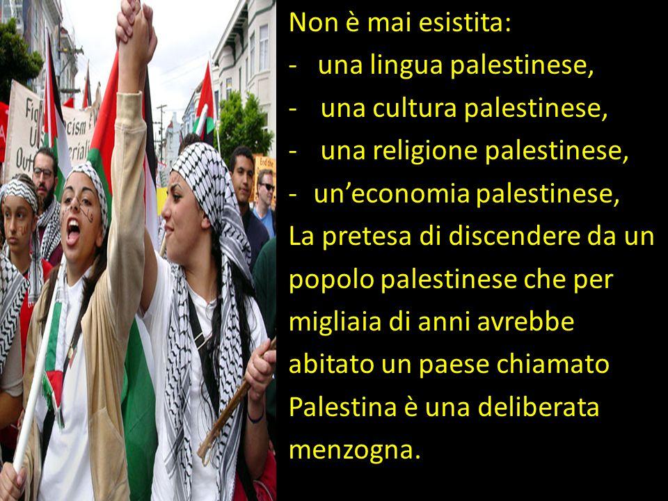 Non è mai esistita: - una lingua palestinese, una cultura palestinese, una religione palestinese,