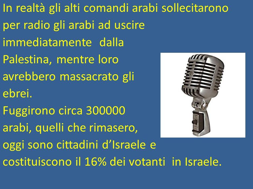 In realtà gli alti comandi arabi sollecitarono per radio gli arabi ad uscire immediatamente dalla Palestina, mentre loro avrebbero massacrato gli ebrei.