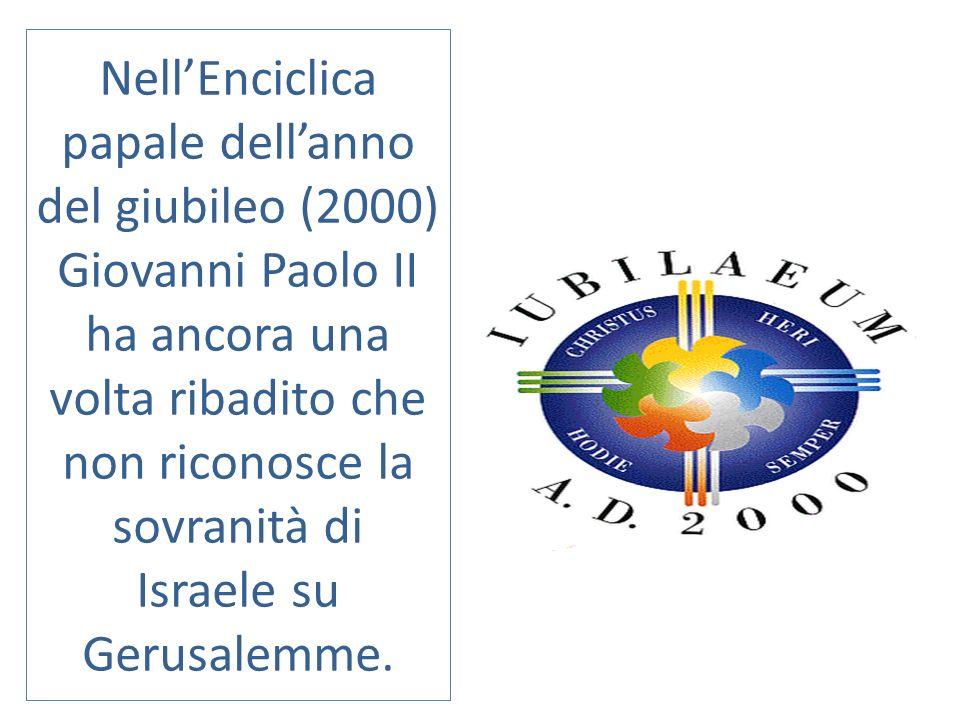 Nell'Enciclica papale dell'anno del giubileo (2000) Giovanni Paolo II ha ancora una volta ribadito che non riconosce la sovranità di Israele su Gerusalemme.