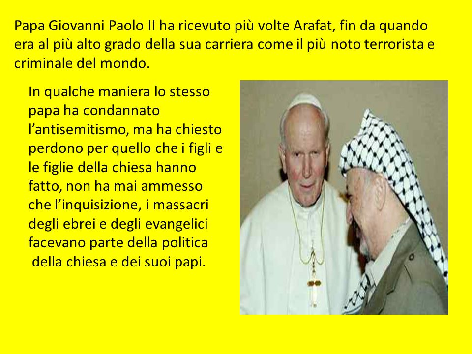 Papa Giovanni Paolo II ha ricevuto più volte Arafat, fin da quando era al più alto grado della sua carriera come il più noto terrorista e criminale del mondo.