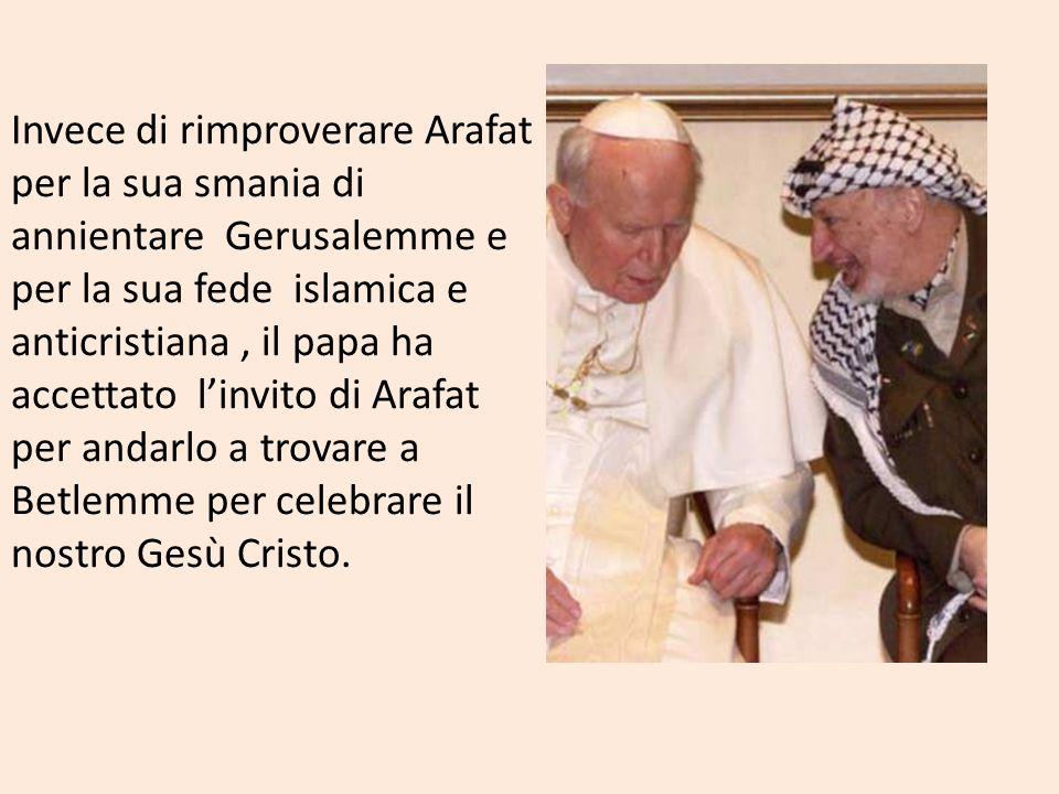 Invece di rimproverare Arafat per la sua smania di annientare Gerusalemme e per la sua fede islamica e anticristiana , il papa ha accettato l'invito di Arafat per andarlo a trovare a Betlemme per celebrare il nostro Gesù Cristo.