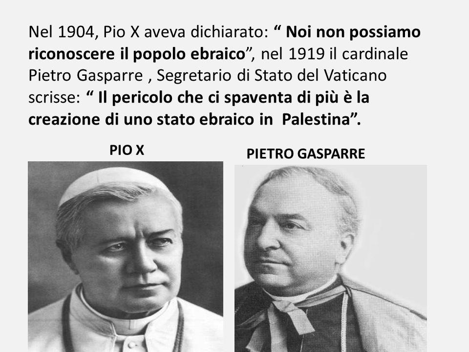 Nel 1904, Pio X aveva dichiarato: Noi non possiamo riconoscere il popolo ebraico , nel 1919 il cardinale Pietro Gasparre , Segretario di Stato del Vaticano scrisse: Il pericolo che ci spaventa di più è la creazione di uno stato ebraico in Palestina .