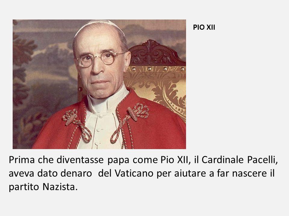 PIO XII Prima che diventasse papa come Pio XII, il Cardinale Pacelli, aveva dato denaro del Vaticano per aiutare a far nascere il partito Nazista.