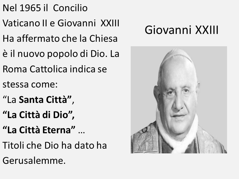 Nel 1965 il Concilio Vaticano II e Giovanni XXIII Ha affermato che la Chiesa è il nuovo popolo di Dio. La Roma Cattolica indica se stessa come: La Santa Città , La Città di Dio , La Città Eterna … Titoli che Dio ha dato ha Gerusalemme.