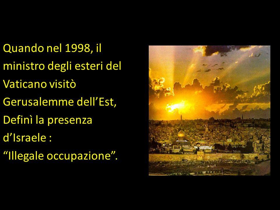 Quando nel 1998, il ministro degli esteri del Vaticano visitò Gerusalemme dell'Est, Definì la presenza d'Israele : Illegale occupazione .
