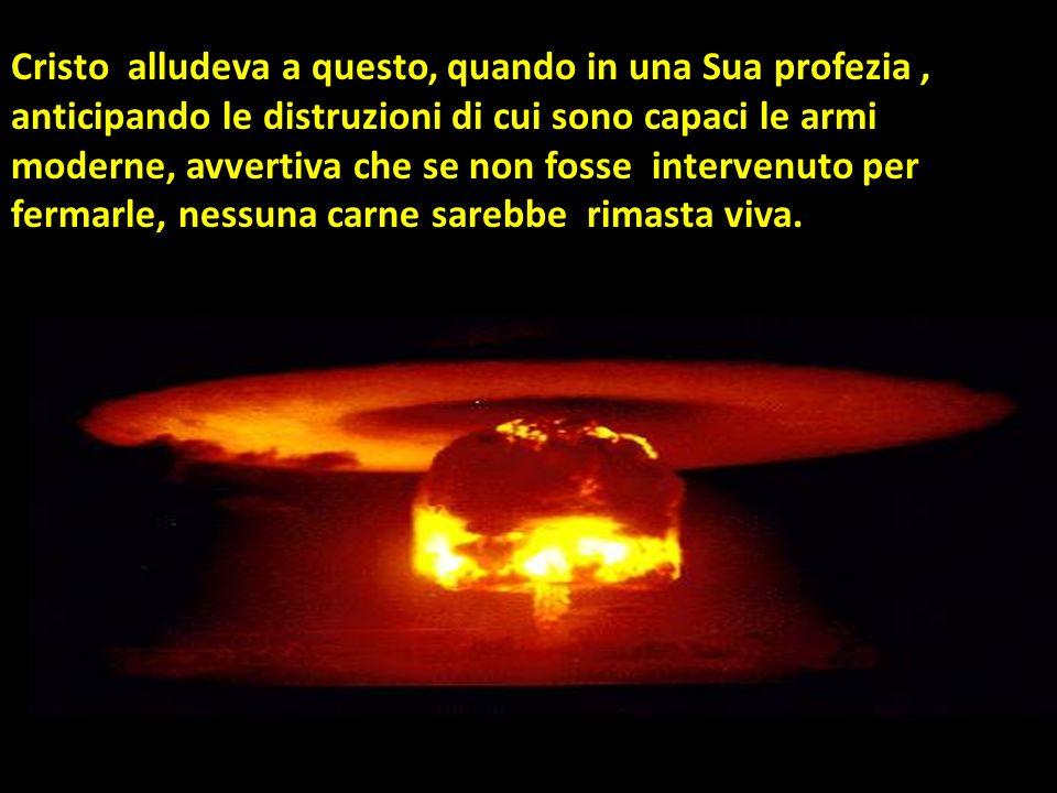 Cristo alludeva a questo, quando in una Sua profezia , anticipando le distruzioni di cui sono capaci le armi moderne, avvertiva che se non fosse intervenuto per fermarle, nessuna carne sarebbe rimasta viva.