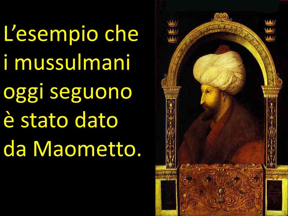L'esempio che i mussulmani oggi seguono è stato dato da Maometto.