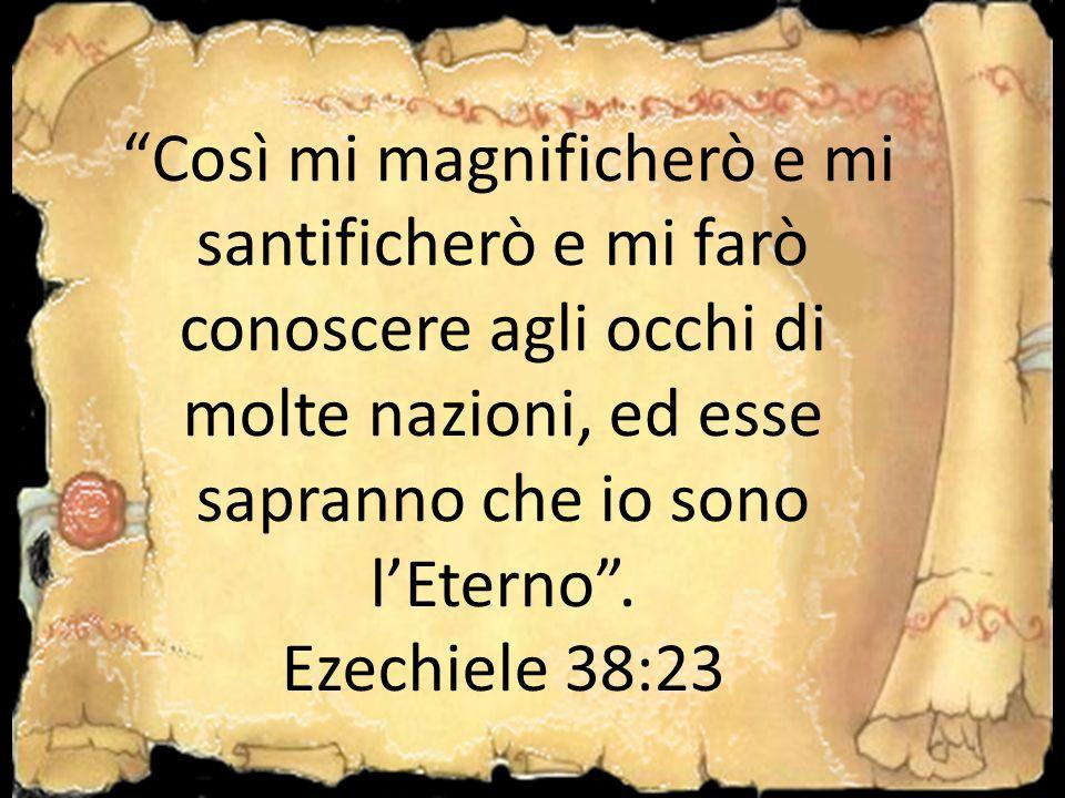 Così mi magnificherò e mi santificherò e mi farò conoscere agli occhi di molte nazioni, ed esse sapranno che io sono l'Eterno .