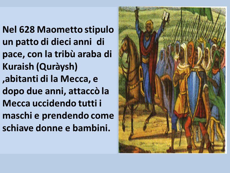 Nel 628 Maometto stipulo un patto di dieci anni di pace, con la tribù araba di Kuraish (Quràysh) ,abitanti di la Mecca, e dopo due anni, attaccò la Mecca uccidendo tutti i maschi e prendendo come schiave donne e bambini.