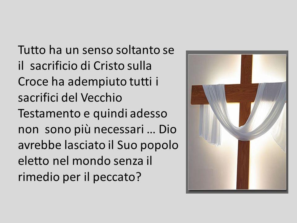 Tutto ha un senso soltanto se il sacrificio di Cristo sulla Croce ha adempiuto tutti i sacrifici del Vecchio Testamento e quindi adesso non sono più necessari … Dio avrebbe lasciato il Suo popolo eletto nel mondo senza il rimedio per il peccato