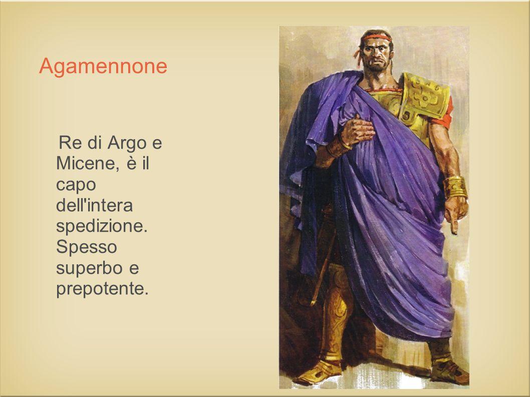 Agamennone Re di Argo e Micene, è il capo dell intera spedizione.