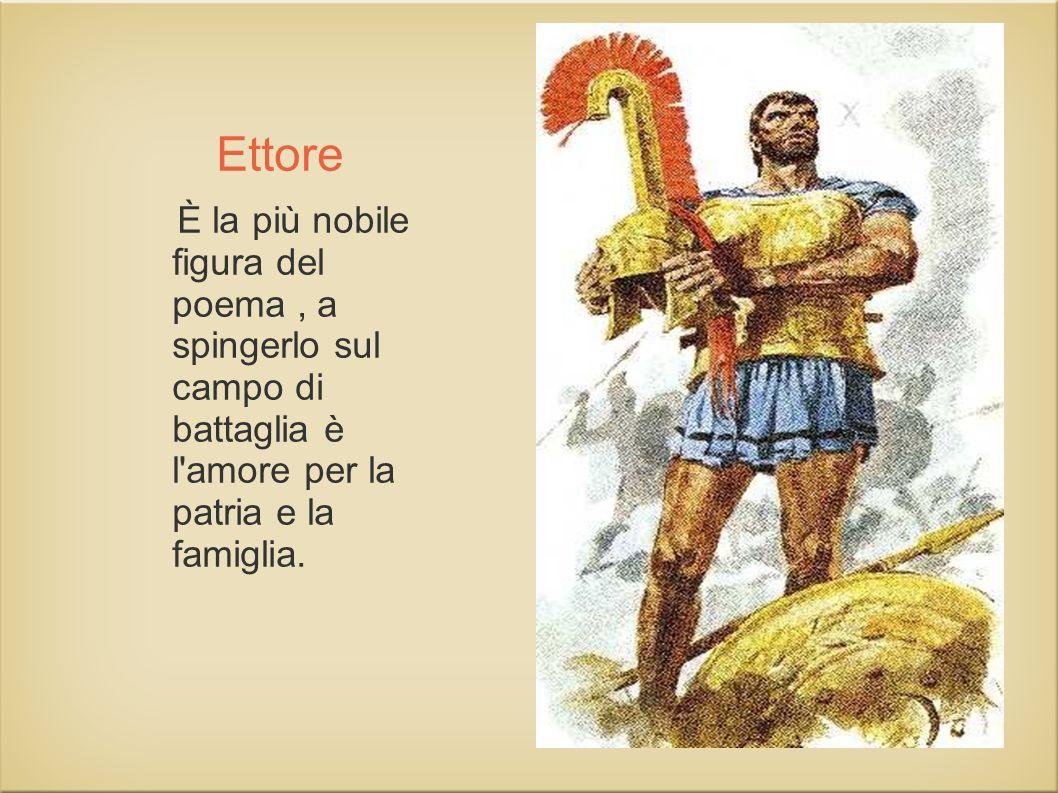 Ettore È la più nobile figura del poema , a spingerlo sul campo di battaglia è l amore per la patria e la famiglia.