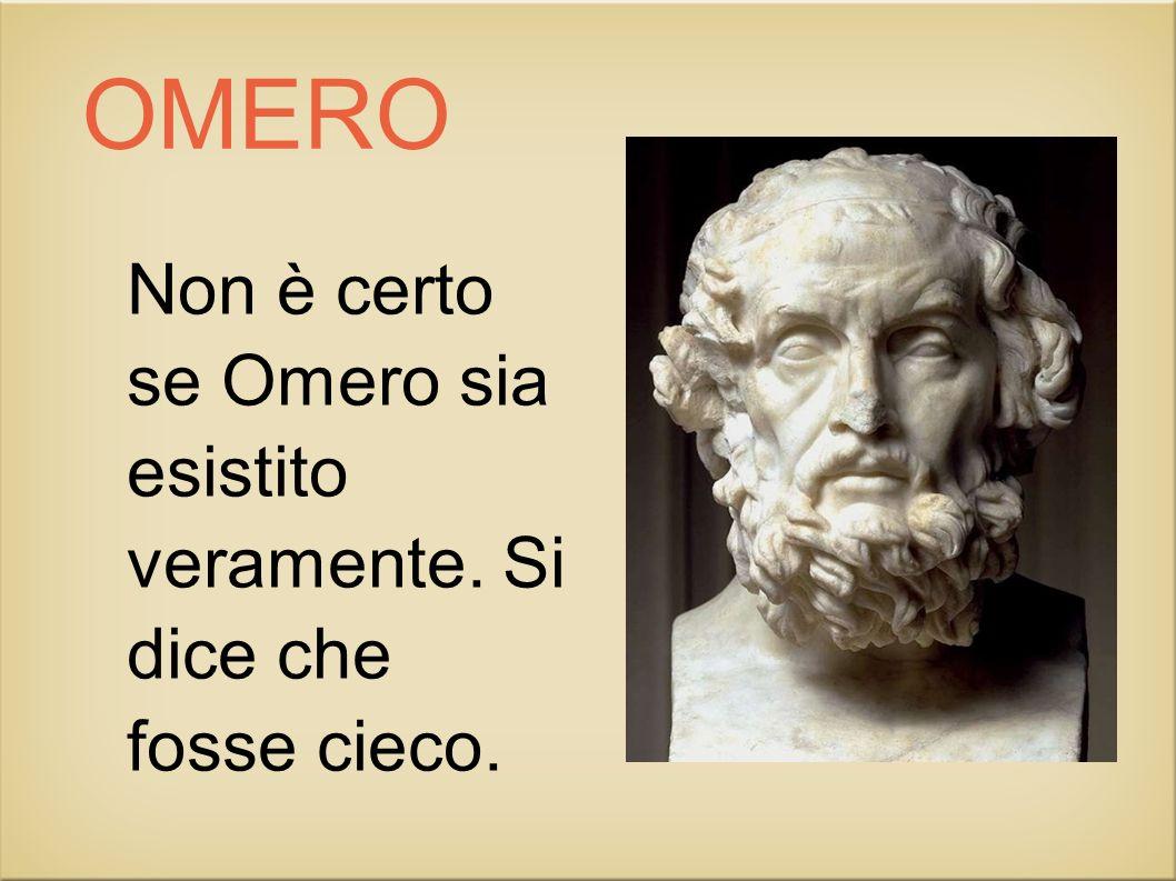 OMERO Non è certo se Omero sia esistito veramente. Si dice che fosse cieco.