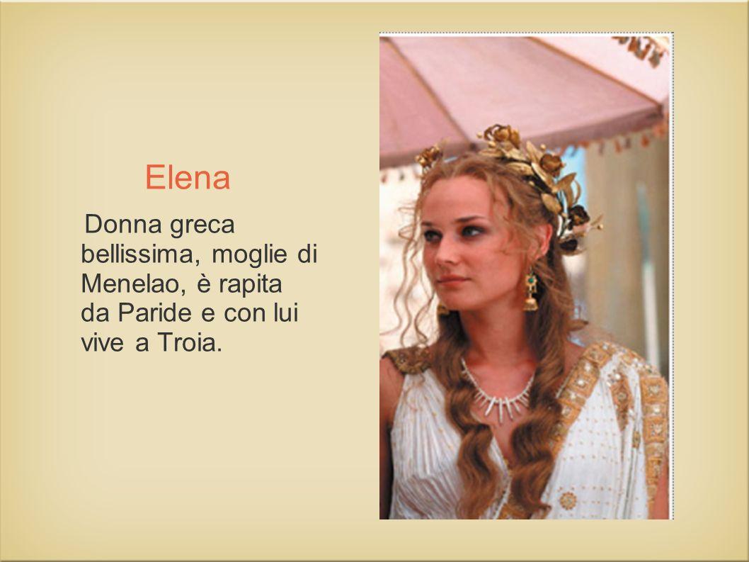 Elena Donna greca bellissima, moglie di Menelao, è rapita da Paride e con lui vive a Troia.