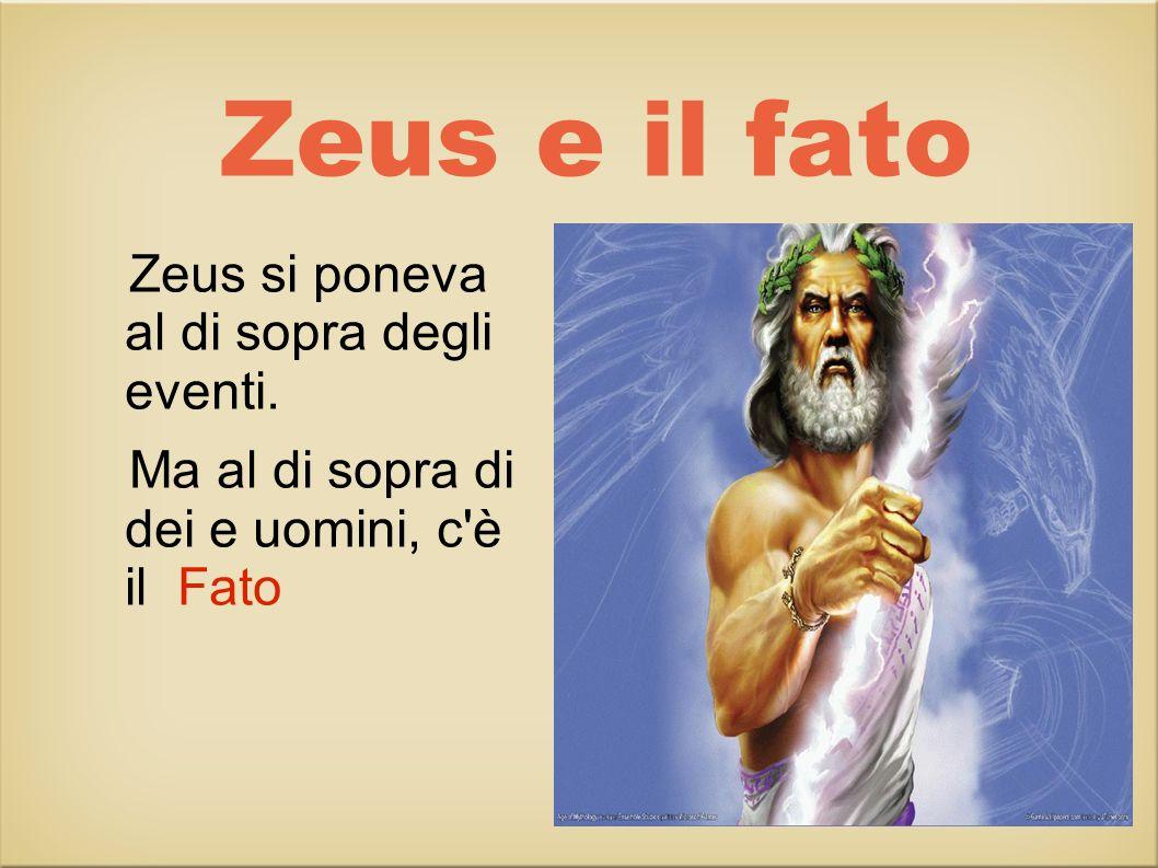 Zeus e il fato Zeus si poneva al di sopra degli eventi.