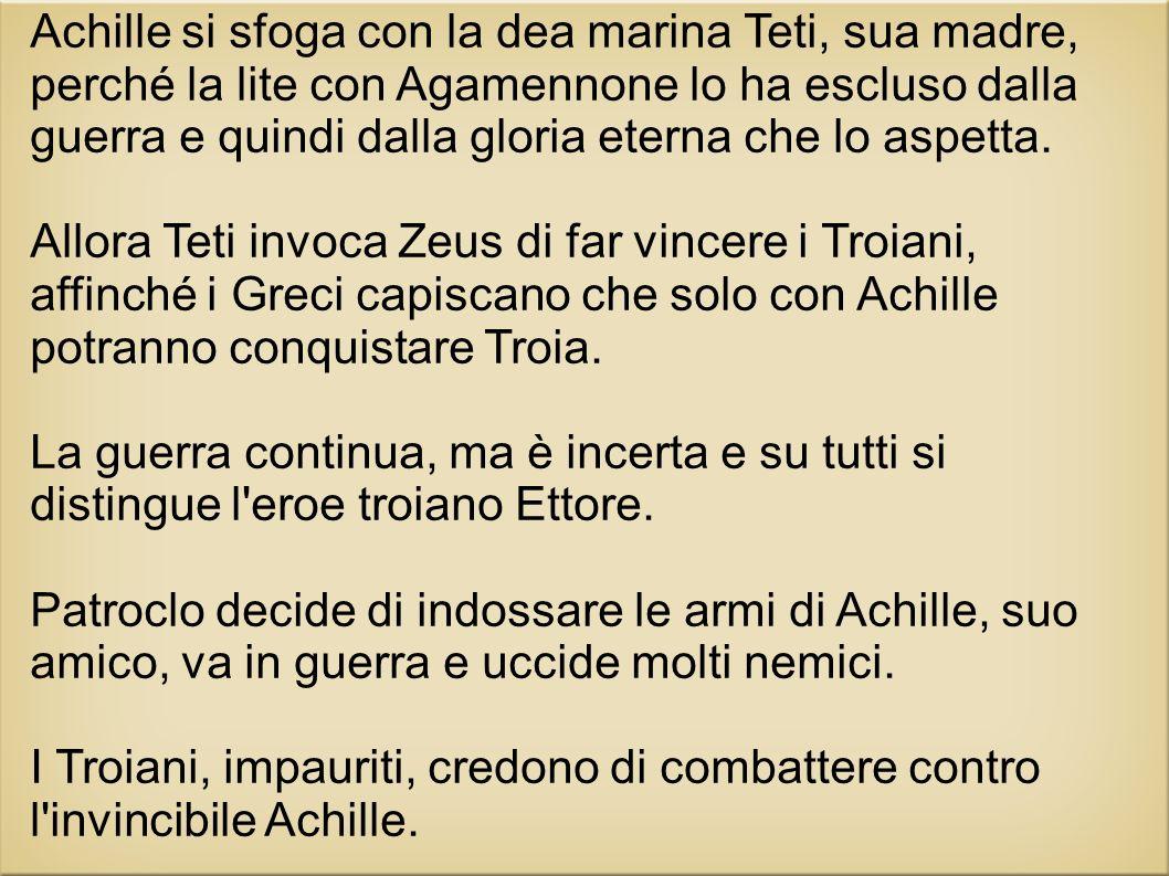 Achille si sfoga con la dea marina Teti, sua madre, perché la lite con Agamennone lo ha escluso dalla guerra e quindi dalla gloria eterna che lo aspetta.