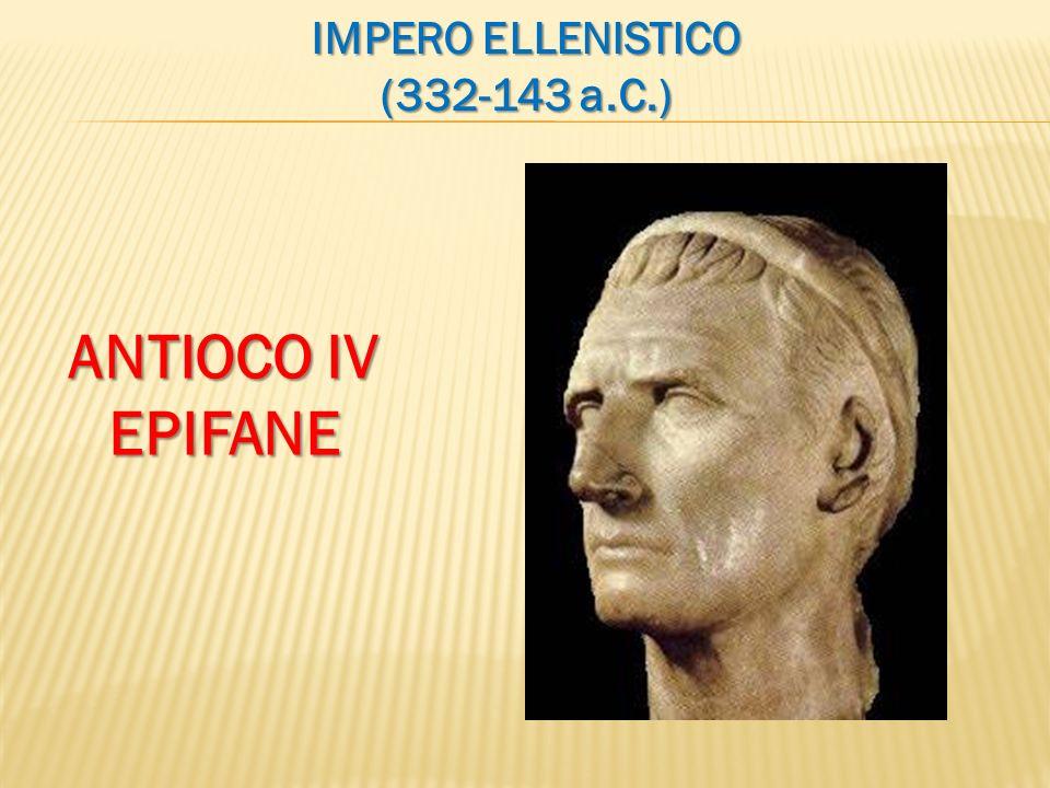 IMPERO ELLENISTICO (332-143 a.C.) ANTIOCO IV EPIFANE