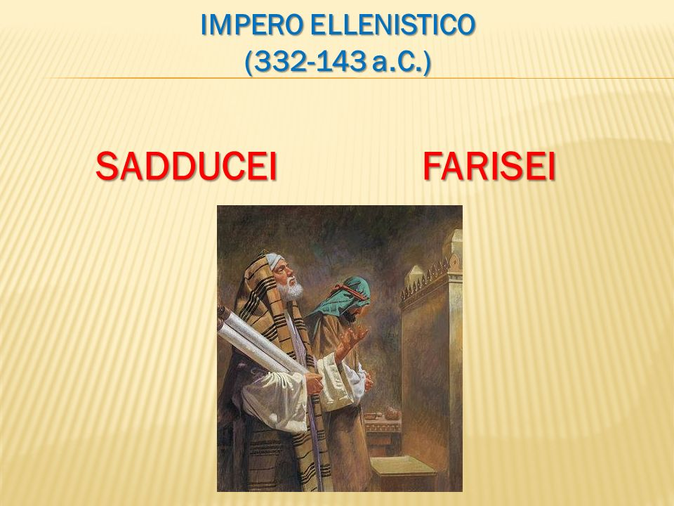 IMPERO ELLENISTICO (332-143 a.C.) SADDUCEI FARISEI