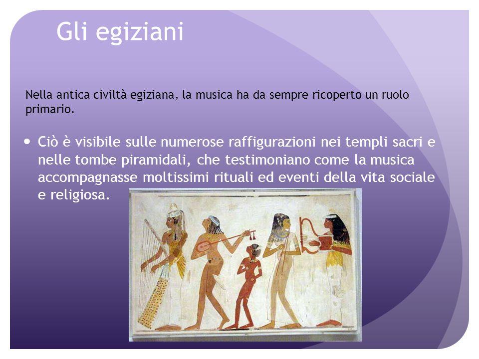 Gli egiziani Nella antica civiltà egiziana, la musica ha da sempre ricoperto un ruolo primario.