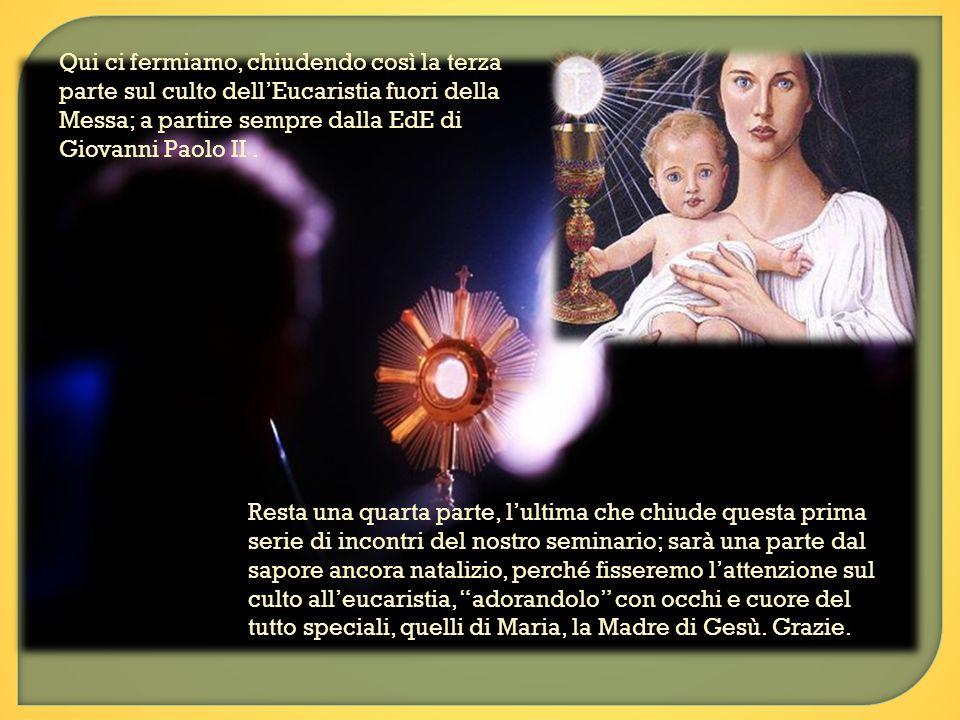 Qui ci fermiamo, chiudendo così la terza parte sul culto dell'Eucaristia fuori della Messa; a partire sempre dalla EdE di Giovanni Paolo II .