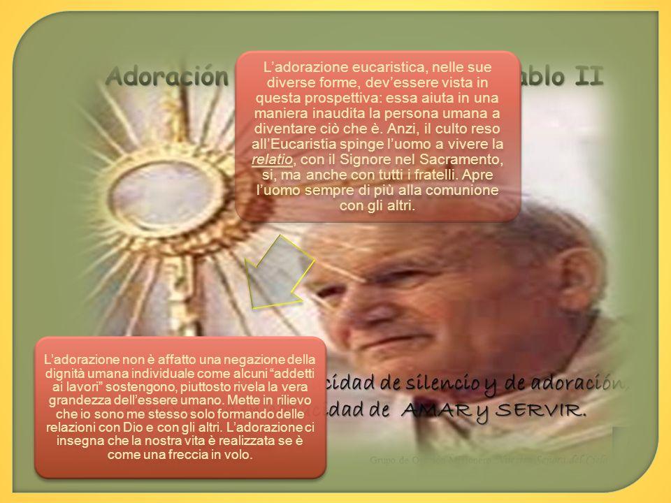 L'adorazione eucaristica, nelle sue diverse forme, dev'essere vista in questa prospettiva: essa aiuta in una maniera inaudita la persona umana a diventare ciò che è. Anzi, il culto reso all'Eucaristia spinge l'uomo a vivere la relatio, con il Signore nel Sacramento, si, ma anche con tutti i fratelli. Apre l'uomo sempre di più alla comunione con gli altri.