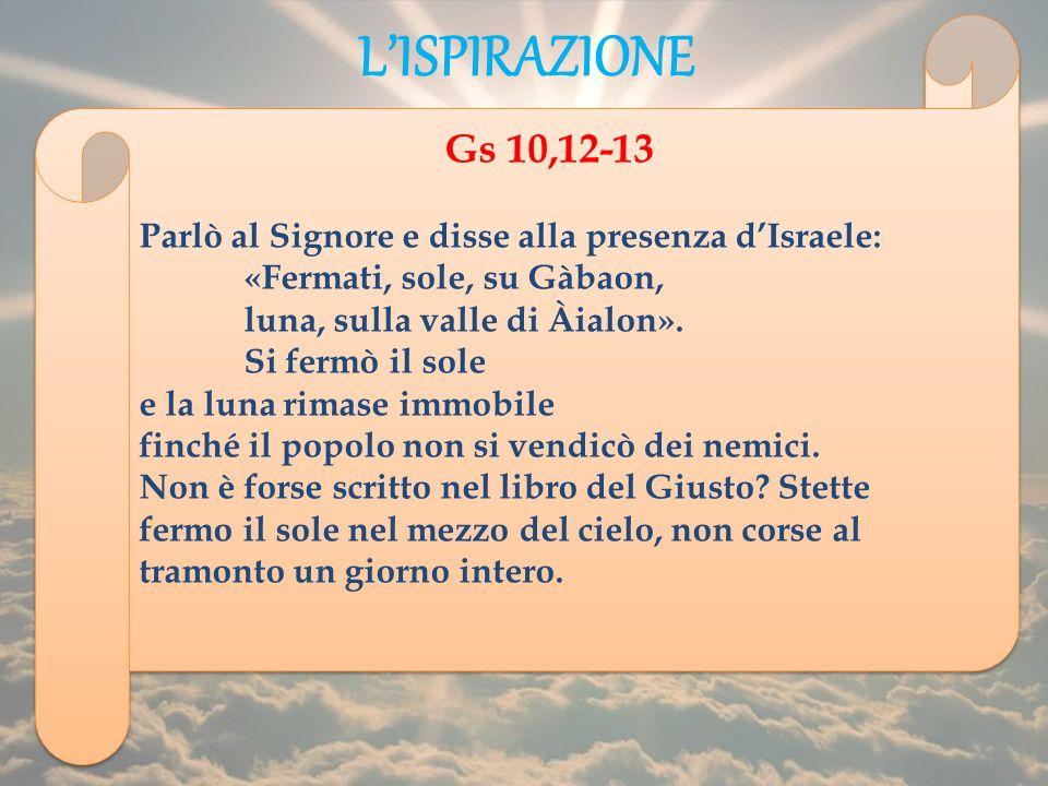 L'ISPIRAZIONE Gs 10,12-13. Parlò al Signore e disse alla presenza d'Israele: «Fermati, sole, su Gàbaon,