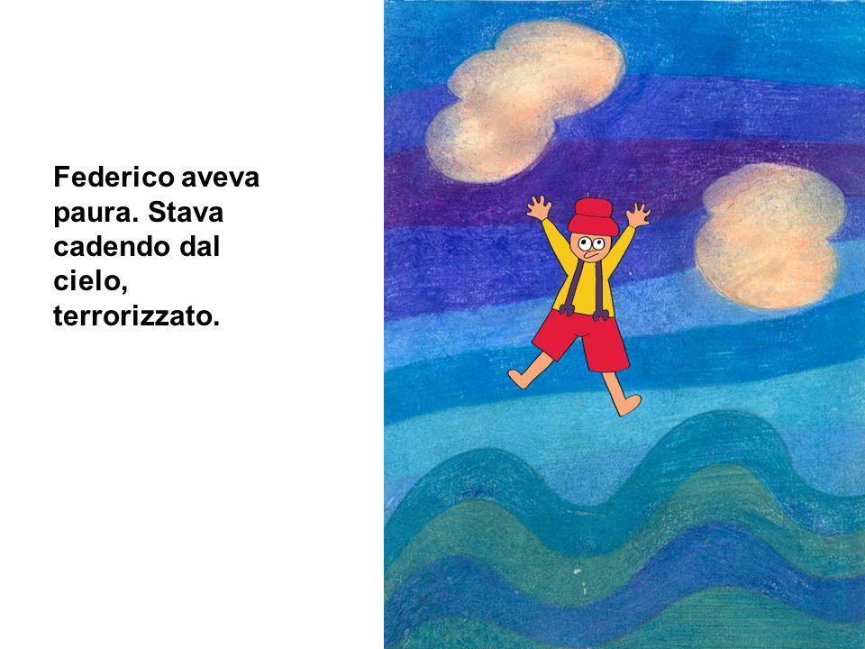 Federico aveva paura. Stava cadendo dal cielo, terrorizzato.