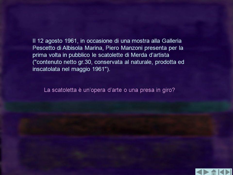 Il 12 agosto 1961, in occasione di una mostra alla Galleria Pescetto di Albisola Marina, Piero Manzoni presenta per la prima volta in pubblico le scatolette di Merda d'artista ( contenuto netto gr.30, conservata al naturale, prodotta ed inscatolata nel maggio 1961 ).