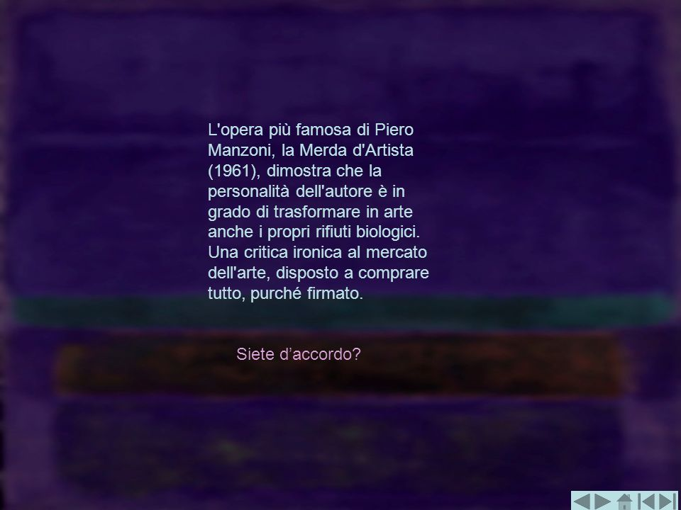 L opera più famosa di Piero Manzoni, la Merda d Artista (1961), dimostra che la personalità dell autore è in grado di trasformare in arte anche i propri rifiuti biologici. Una critica ironica al mercato dell arte, disposto a comprare tutto, purché firmato.