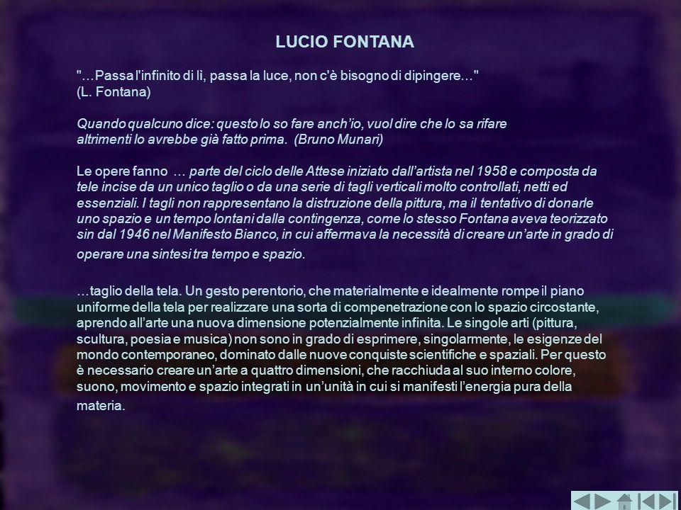 LUCIO FONTANA …Passa l infinito di lì, passa la luce, non c è bisogno di dipingere… (L. Fontana)