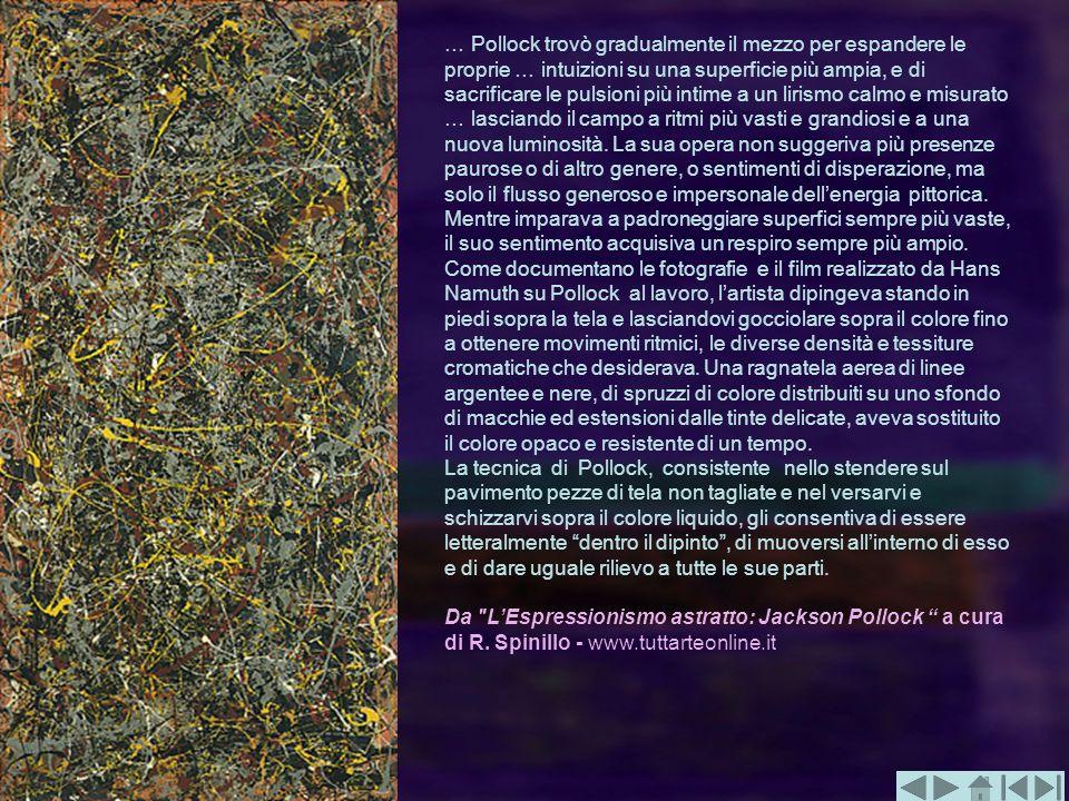 … Pollock trovò gradualmente il mezzo per espandere le proprie … intuizioni su una superficie più ampia, e di sacrificare le pulsioni più intime a un lirismo calmo e misurato … lasciando il campo a ritmi più vasti e grandiosi e a una nuova luminosità. La sua opera non suggeriva più presenze paurose o di altro genere, o sentimenti di disperazione, ma solo il flusso generoso e impersonale dell'energia pittorica. Mentre imparava a padroneggiare superfici sempre più vaste, il suo sentimento acquisiva un respiro sempre più ampio. Come documentano le fotografie e il film realizzato da Hans Namuth su Pollock al lavoro, l'artista dipingeva stando in piedi sopra la tela e lasciandovi gocciolare sopra il colore fino a ottenere movimenti ritmici, le diverse densità e tessiture cromatiche che desiderava. Una ragnatela aerea di linee argentee e nere, di spruzzi di colore distribuiti su uno sfondo di macchie ed estensioni dalle tinte delicate, aveva sostituito il colore opaco e resistente di un tempo.