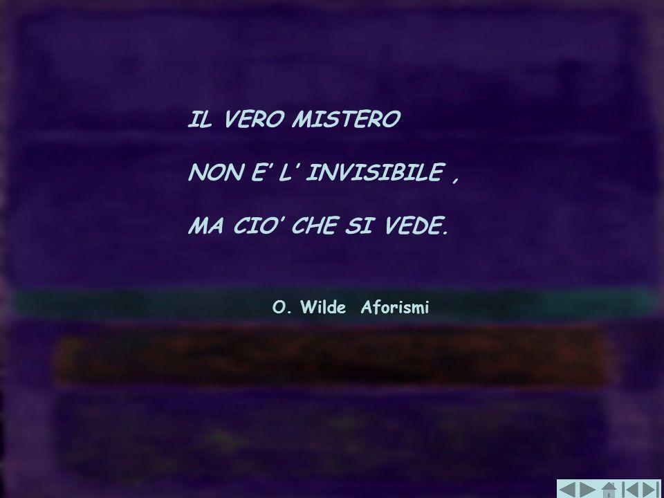 IL VERO MISTERO NON E' L' INVISIBILE , MA CIO' CHE SI VEDE. O. Wilde Aforismi