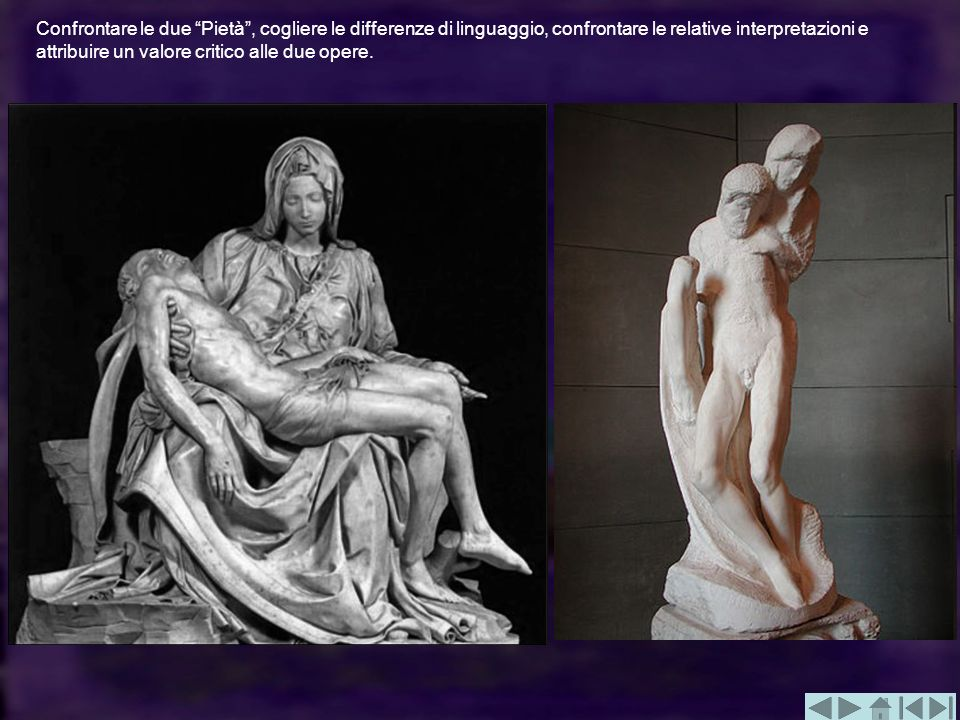 Confrontare le due Pietà , cogliere le differenze di linguaggio, confrontare le relative interpretazioni e attribuire un valore critico alle due opere.